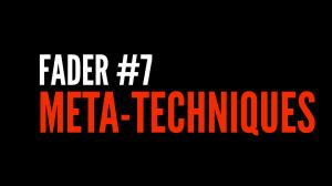 Fader 7: Meta-techniques and Dramachanics